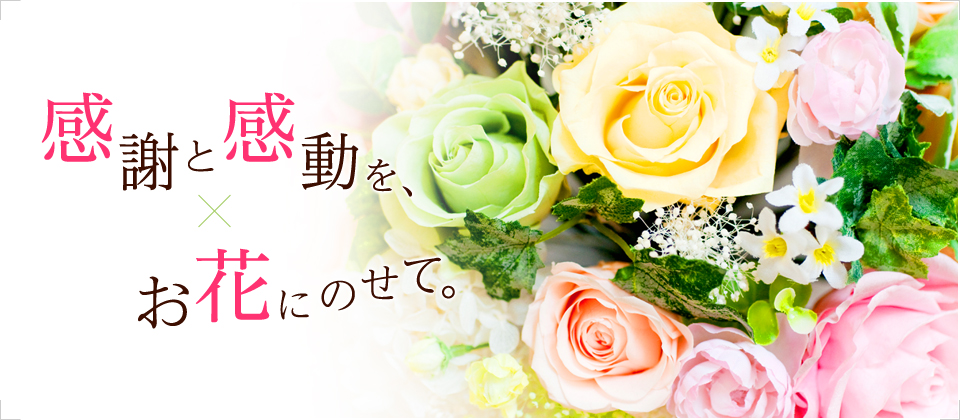 感謝と感動を、お花にのせて。
